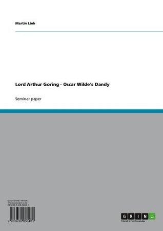 Lord Arthur Goring - Oscar Wildes Dandy  by  Martin Lieb