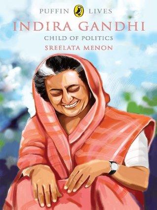 Indira Gandhi: Child of Politics Sreelata Menon