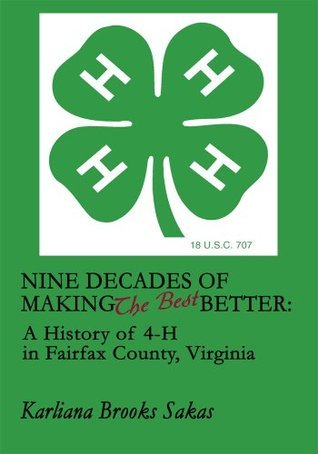Nine Decades of Making the Best Better: : A History of 4-H in Fairfax County, Virginia Karliana Sakas