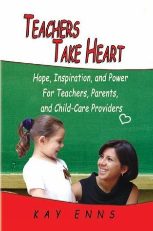 Teachers Take Heart: Hope, Inspiration, and Power For Teachers, Parents, and Child-Care Providers  by  Kay Enns
