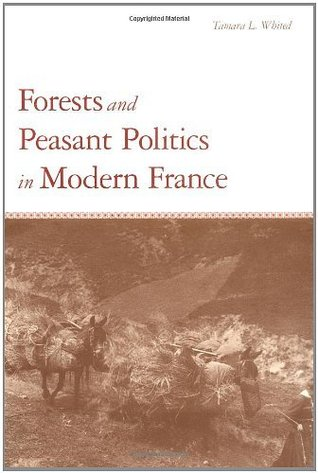 Forests and Peasant Politics in Modern France (Yale Agrarian Studies Series) Tamara L. Whited