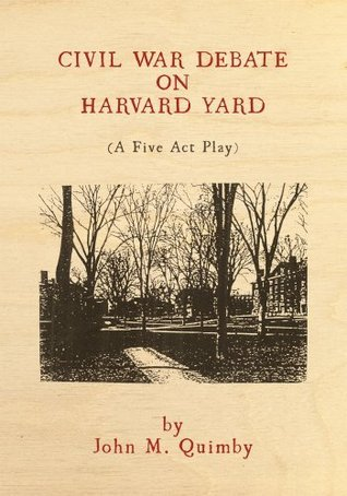 Civil War Debate on Harvard Yard: A Five Act Play  by  John M. Quimby