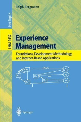 Experience Management: Foundations, Development Methodology, and Internet-Based Applications (Lecture Notes in Computer Science / Lecture Notes in Artificial Intelligence) Ralph Bergmann