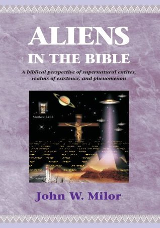 Aliens in the Bible: A biblical perspective of supernatural  by  John Milor