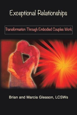 Exceptional Relationships: Transformation Through Embodied Couples Work Brian Gleason