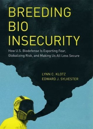 Breeding Bio Insecurity: How U.S. Biodefense Is Exporting Fear, Globalizing Risk, and Making Us All Less Secure Lynn C. Klotz