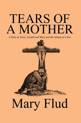 Tears of a Mother: A Story of Jesus, Joseph and Mary  by  Mary Flud