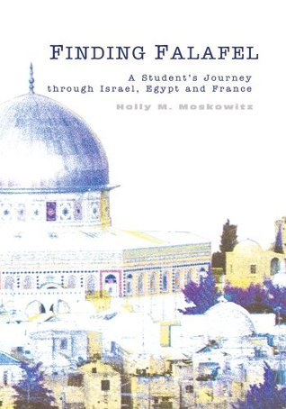 Finding Falafel: A Students Journey through Israel, Egypt and France  by  Holly Moskowitz
