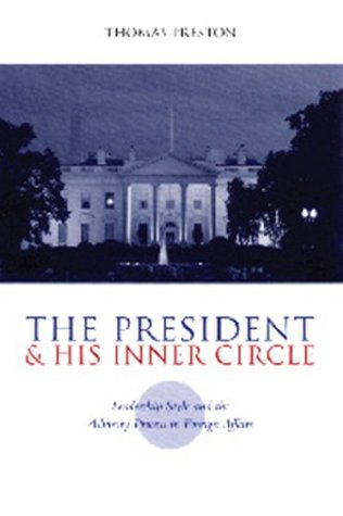 The President and His Inner Circle: Leadership Style and the Advisory Process in Foreign Policy Making (Power, Conflict, and Democracy: American Politics Into the 21st Century)  by  Thomas Preston