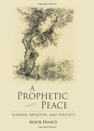 A Prophetic Peace: Judaism, Religion, and Politics  by  Alick Isaacs