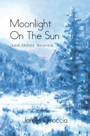 Moonlight On The Sun: And Other Stories  by  James Groccia