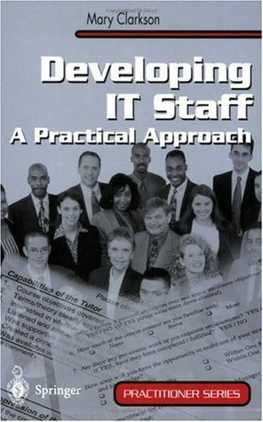 Developing IT Staff: A Practical Approach (Practitioner Series) Mary Clarkson