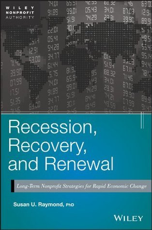 Recession, Recovery, and Renewal: Long-Term Nonprofit Strategies for Rapid Economic Change (Wiley Nonprofit Authority)  by  Susan U. Raymond