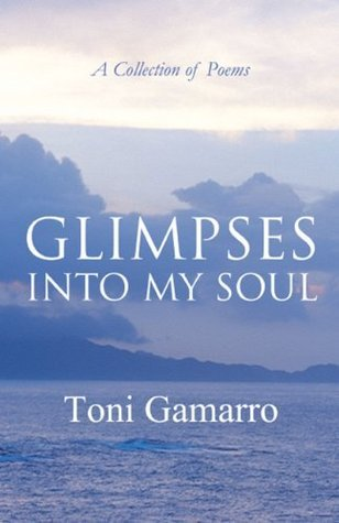 Glimpses into My Soul: A Collection of Poems  by  Toni Gamarro