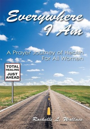 Everywhere I Am:A Prayer Journey of Health For All Women Rochelle L. Wallace