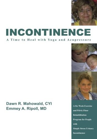 Incontinence A Time to Heal with Yoga and Acupressure:A Six Week Exercise Program for People With Simple Stress Urinary Incontinence  by  Dawn R. Mahowald