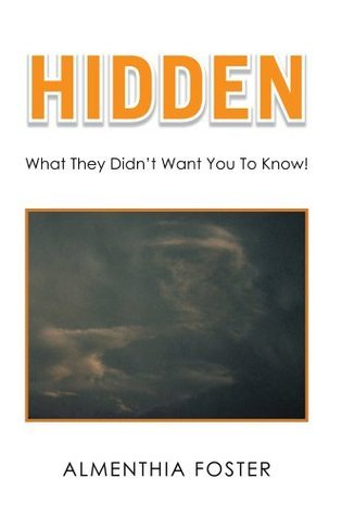 Hidden: What They Didnt Want You To Know!  by  Almenthia Foster