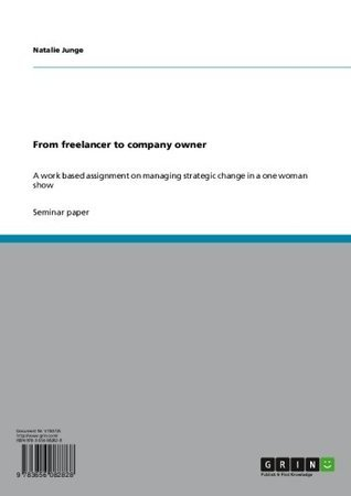 From freelancer to company owner: A work based assignment on managing strategic change in a one woman show  by  Natalie Junge