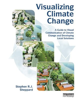 Visualizing Climate Change: A Guide to Visual Communication of Climate Change and Developing Local Solutions Stephen R.J. Sheppard