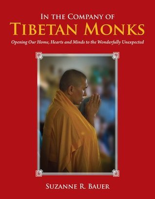 In the Company of Tibetan Monks: Opening Our Home, Hearts and Minds to the Wonderfully Unexpected Suzanne R. Bauer