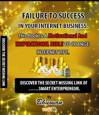 Failure to Success in Your Internet Business: Discover the Secret Missing Link Bhuwan