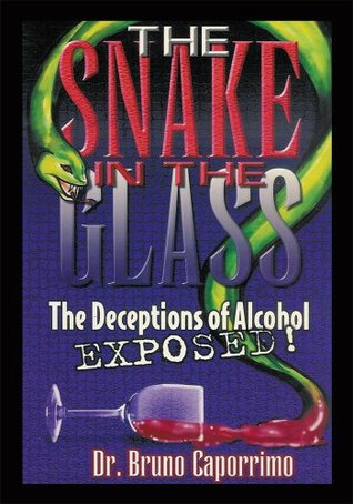The Snake In the Glass:The Deceptions of Alcohol Exposed  by  Bruno Caporrimo
