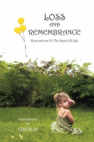 LOSS AND REMEMBRANCE: Ruminations On The Speed Of Life  by  Stan Dean