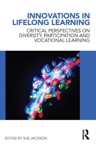 Innovations in Lifelong Learning: Critical Perspectives on Diversity, Participation and Vocational Learning  by  Sue Jackson