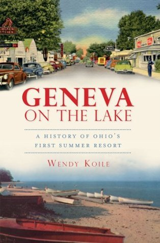Geneva on the Lake: A History of Ohios First Summer Resort (The History Press) Wendy Koile