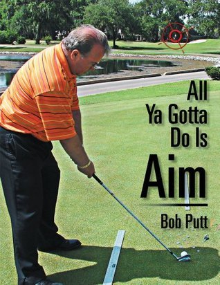 All Ya Gotta Do Is Aim Bob Putt