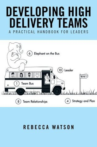 Developing High Delivery Teams: A Practical Handbook For Leaders  by  Rebecca Watson