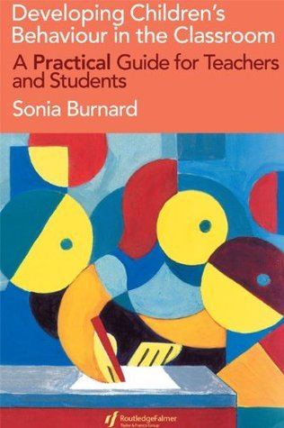 Developing Childrens Behaviour in the Classroom: A Practical Guide For Teachers And Students  by  Sonia Burnard Wells Park School and Training Centre Essex