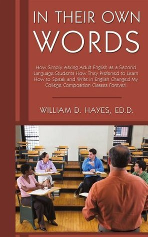 In Their Own Words:How Simply Asking Adult English as a Second Language Students How They Preferred to Learn How to Speak and Write in English Changed My College Composition Classes Forever!  by  William D. Hayes