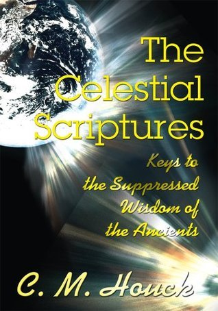 The Celestial Scriptures: Keys to the Suppressed Wisdom of the Ancients  by  C.M. Houck