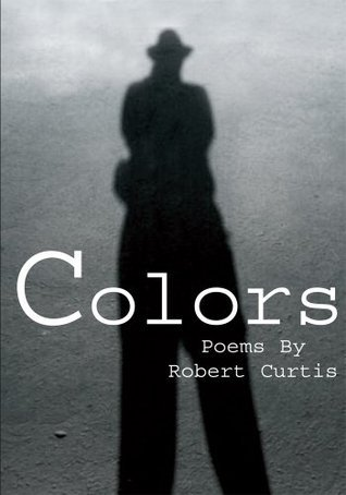 Colors: Poems By Robert Curtis Robert Curtis