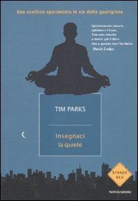 Insegnaci la quiete: Uno scettico sperimenta le vie della guarigione  by  Tim Parks