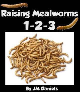 Raising Mealworms 1-2-3: How to Breed and Raise the Easiest Feeder Insect By Life Cycle  by  JM Daniels