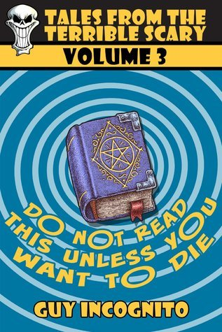 Dont Read This Book (Unless You Want to Die!)  (Tales From the Terrible Scary, #3)  by  Guy Incognito