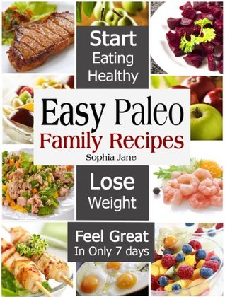Easy Paleo Family Recipes - Start Eating Healthy & Lose Weight And Feel Great In Only 7 days  by  Sophia Jane