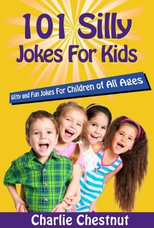 101 Silly Jokes for Kids - Witty and Fun Jokes for Children of All Ages  by  Charlie Chestnut