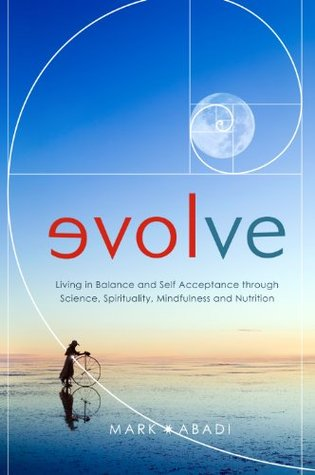 Evolve: Living in Balance and Self Acceptance through Science, Spirituality, Mindfulness and Nutrition Mark Abadi
