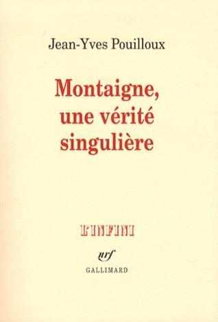 Montaigne, une vérité singulière Jean-Yves Pouilloux