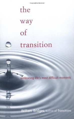 The Way of Transition: Embracing Lifes Most Difficult Moments William  Bridges