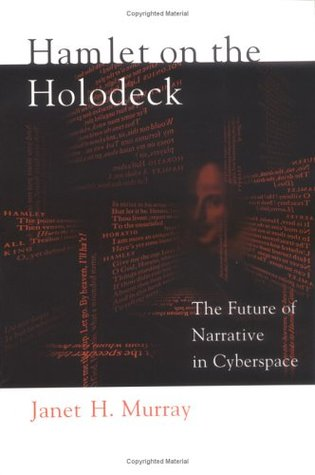 Hamlet on the Holodeck: The Future of Narrative in Cyberspace  by  Janet Horowitz Murray