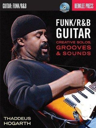 Funk/RandB Guitar: Creative Solos, Grooves and Sounds Thaddeus Hogarth