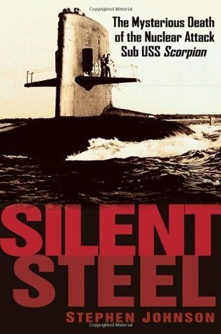 Silent Steel: The Mysterious Death of the Nuclear Attack Sub USS Scorpion  by  Steven  Johnson