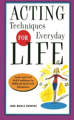 Acting Techniques for Everyday Life: Look and Feel Self-Confident in Difficult, Real-Life Situations  by  Jane Marla Robbins