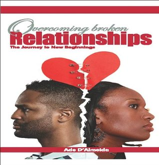 Overcoming Broken Relationships - The Journey To New Beginning  by  Ade DAlmeida