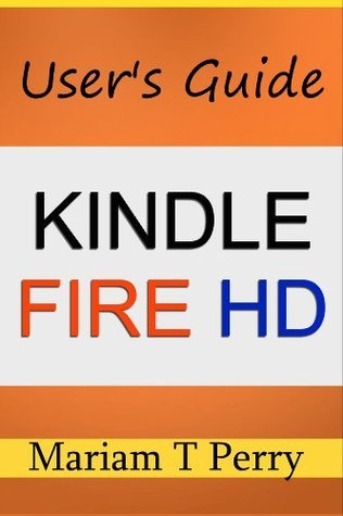 Kindle Fire HD: A Users Guide to this Amazing Amazon Creation  by  Mariam T Perry