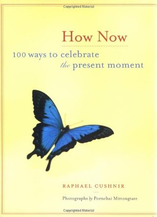 How Now: 100 Ways to Celebrate the Present Moment Raphael Cushnir